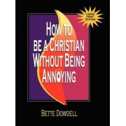 How to Be a Christian Without Being Annoying - Large Print Edition by Bette Dowdell