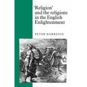 'Religion' and the Religions in the English Enlightenment by Peter Harrison