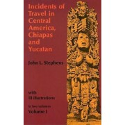 Incidents of Travel in Central America, Chiapas and Yucatan: v. 1 by John L. Stephens