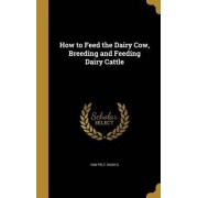 How to Feed the Dairy Cow, Breeding and Feeding Dairy Cattle by Hugh G Van Pelt