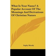 What Is Your Name? a Popular Account of the Meanings and Derivations of Christian Names by Sophy Moody