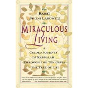 Miraculous Living: a Guided Journey in Kabbalah through the Ten Gates of the Tree of Life by Shoni Labowitz