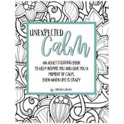 Unexpected Calm: An Adult Coloring Book to Help Inspire You and Give You a Moment of Calm, Even When Life Is Crazy