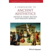 A Companion to Ancient Aesthetics by Pierre Destree