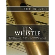 Tin Whistle - A Complete Guide to Playing Irish Traditional Music on the Whistle by Stephen Ducke