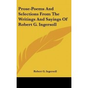 Prose-Poems and Selections from the Writings and Sayings of Robert G. Ingersoll by Colonel Robert Green Ingersoll