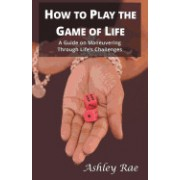How to Play the Game of Life: A Guide on Maneuvering Through Life's Challenges.