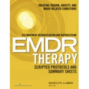 Eye Movement Desensitization and Reprocessing (Emdr) Therapy Scripted Protocols and Summary Sheets: Treating Trauma, Anxiety, and Mood-Related Conditi