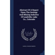 Abstract of a Report Upon the Geology and Mining Industry of Leadville, Lake Co., Colorado