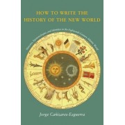 How to Write the History of the New World by Jorge Canizares-Esguerra