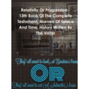 Relativity or Progression - 13th Book of the Complete Testament. Marvels of Space and Time. History Written by the Victor