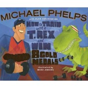 How to Train with a T Rex and Win 8 Gold Medals by Michael Phelps