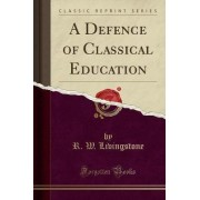 A Defence of Classical Education (Classic Reprint) by Sir R W Livingstone