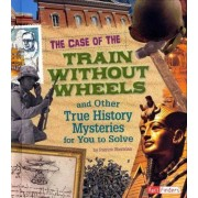 The Case of the Train Without Wheels and Other True History Mysteries for You to Solve by Patrice Sherman