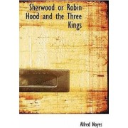 Sherwood or Robin Hood and the Three Kings by Alfred Noyes