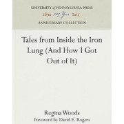 Tales from Inside the Iron Lung (And How I Got Out of It) by Regina Woods