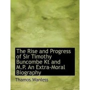 The Rise and Progress of Sir Timothy Buncombe Kt and M.P. an Extra-Moral Biography by Thamos Wanless