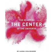 The Heart Is the Center of the Universe by Laura Livia Grigore