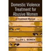 Domestic Violence Treatment for Abusive Women by Ellen L. Bowen