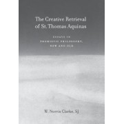 The Creative Retrieval of Saint Thomas Aquinas by W. Norris Clarke