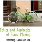 Ethics and Aesthetics of Piano Playing by Sternberg Constantin Von