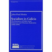 Socialism in Galicia: the Emergence of Polish Social Democracy and Ukrainian Radicalism by John-Paul Himka