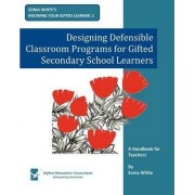 Designing Defensible Classroom Programs for Gifted Secondary School Learners by Sonia White