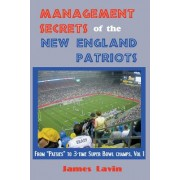 "Management Secrets of the New England Patriots: From ""Patsies"" to Two-Time Super Bowl Champs; Vol. 1: Achievements, Personnel, Teamwork, Motivation, a"
