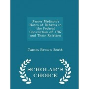 James Madison's Notes of Debates in the Federal Convention of 1787 and Their Relation - Scholar's Choice Edition by James Brown Scott