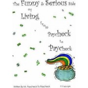 The Funny & Serious Side of Living from Paycheck to Paycheck by Mr Paycheck to Paycheck