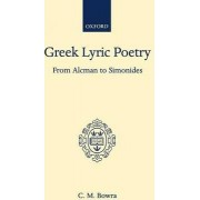 Greek Lyric Poetry from Alcman to Simonides by C M Bowra