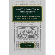 And You Shall Teach Them Diligently - A Concise History of Jewish Education in the United States 1776-2000 by Gil Graff