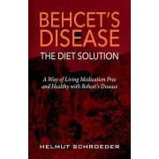Behcet's Disease/The Diet Solution: A Way of Living Medication Free and Healthy with Behcet's Disease