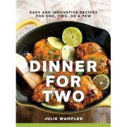 Dinner for Two Easy and Innovative Recipes for One, Two, Or a Few by Julie Wampler