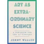 Art as Extraordinary Science: A Paradigm for the 21st Century