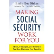 Making Social Security Work for You: Advice, Strategies, and Timelines That Can Maximize Your Benefits