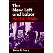 The New Left and Labor in 1960s by Peter B. Levy