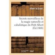 Secrets Merveilleux de La Magie Naturelle Et Cabalistique Du Petit Albert: Tire de L'Ouvrage by Albert Le Grand