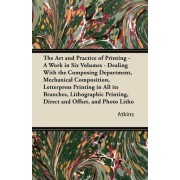 The Art and Practice of Printing - A Work in Six Volumes - Dealing With the Composing Department, Mechanical Composition, Letterpress Printing in All Its Branches, Lithographic Printing, Direct and Offset, and Photo Litho by Atkins