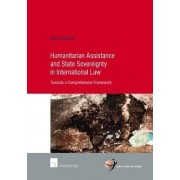 Humanitarian Assistance and State Sovereignty in International Law: Towards a Comprehensive Framework 2015 by Emilie Kuijt