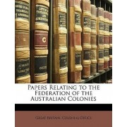 Papers Relating to the Federation of the Australian Colonies by Great Britain. Colonial Office