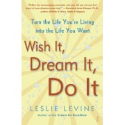 Wish It, Dream It, Do It: Turn the Life You're Living into the Life You Want by Leslie Levine