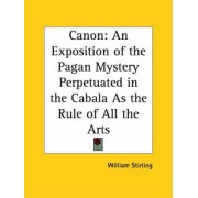 Canon: an Exposition of the Pagan Mystery Perpetuated in the Cabala as the Rule of All the Arts (1897) by William Stirling