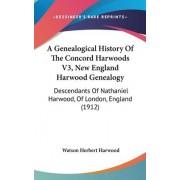 A Genealogical History of the Concord Harwoods V3, New England Harwood Genealogy by Watson Herbert Harwood