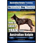Australian Kelpie Training - Dog Training with the No Brainer Dog Trainer We Make It That Easy! by MR Paul Allen Pearce