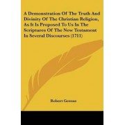A Demonstration of the Truth and Divinity of the Christian Religion, as It Is Proposed to Us in the Scriptures of the New Testament in Several Discourses (1711) by Professor Robert Greene