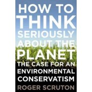 How to Think Seriously about the Planet by Visiting Professor School of Philosophical Anthropological and Film Studies Roger Scruton