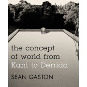 The Concept of World from Kant to Derrida by Sean Gaston
