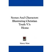 Scenes and Characters Illustrating Christian Truth V3 by Henry Ware