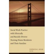 Social Work Practice with Ethnically and Racially Diverse Nursing Home Residents and Their Families by Patricia Kolb